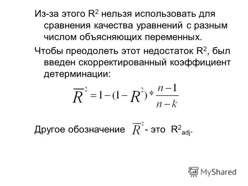 Из-за этого R 2 нельзя использовать для сравнения качества уравнений с разным числом объясняющих переменных. Чтобы преодолеть этот недостаток R 2, был введен скорректированный коэффициент детерминации: Другое обозначение - это R 2 adj.