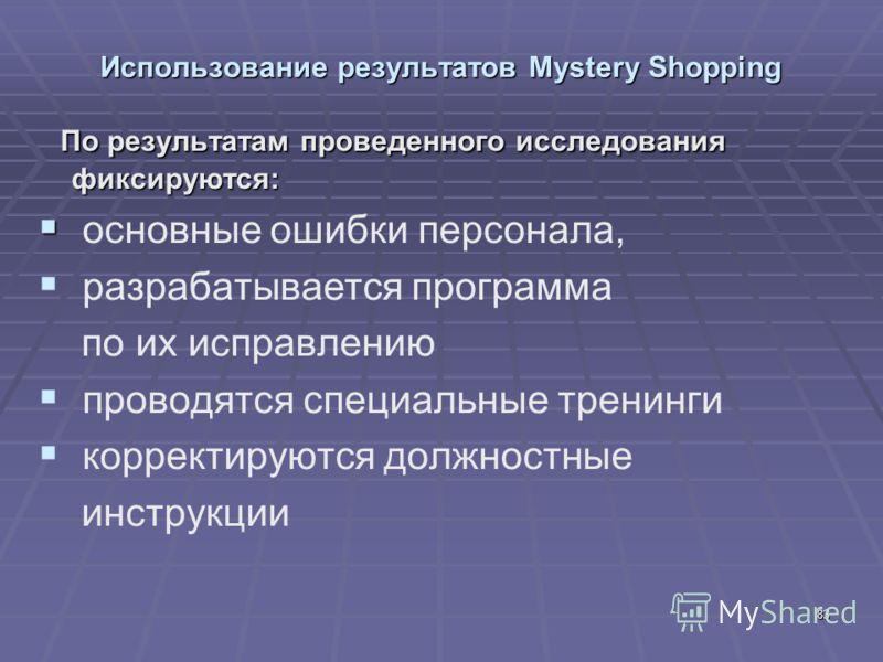83 Использование результатов Mystery Shopping По результатам проведенного исследования фиксируются: По результатам проведенного исследования фиксируются: основные ошибки персонала, разрабатывается программа по их исправлению проводятся специальные тр