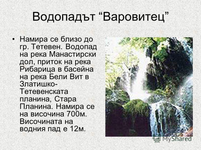 Водопадът Варовитец Намира се близо до гр. Тетевен. Водопад на река Манастирски дол, приток на река Рибарица в басейна на река Бели Вит в Златишко- Тетевенската планина, Стара Планина. Намира се на височина 700м. Височината на водния пад е 12м.