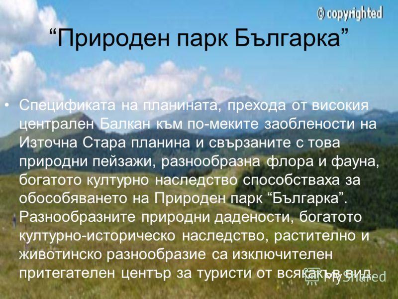 Природен парк Българка Спецификата на планината, прехода от високия централен Балкан към по-меките заоблености на Източна Стара планина и свързаните с това природни пейзажи, разнообразна флора и фауна, богатото културно наследство способстваха за обо