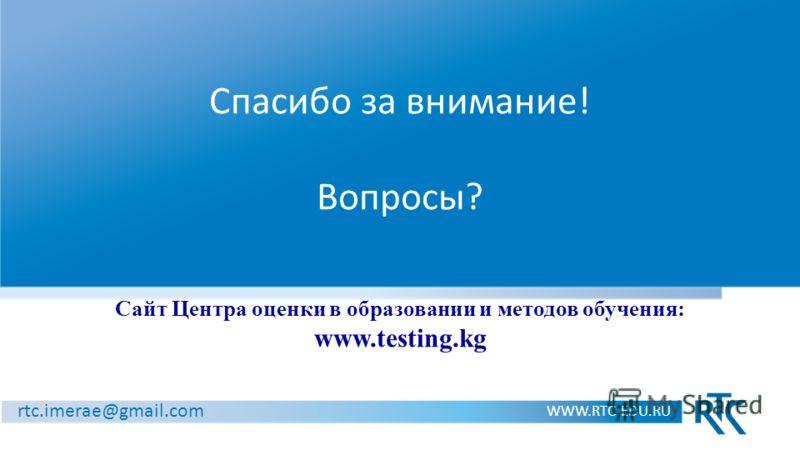 Спасибо за внимание! Вопросы? Сайт Центра оценки в образовании и методов обучения: www.testing.kg WWW.RTC-EDU.RU rtc.imerae@gmail.com