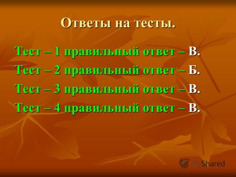 Ответы на тесты. Тест – 1 правильный ответ – В. Тест – 2 правильный ответ – Б. Тест – 3 правильный ответ – В. Тест – 4 правильный ответ – В.