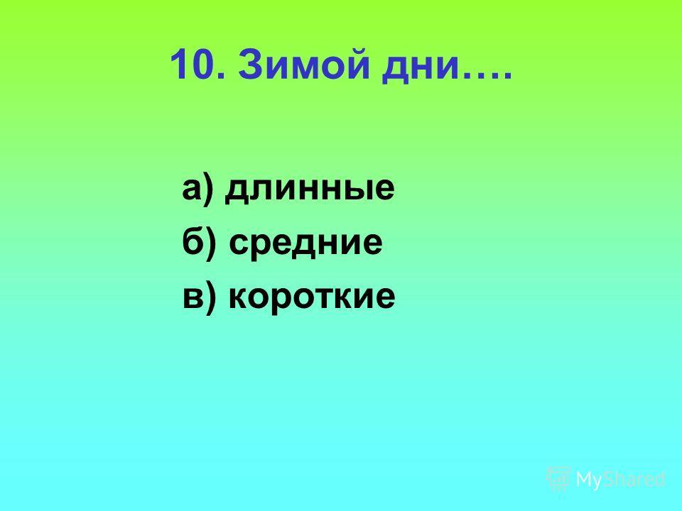 10. Зимой дни…. а) длинные б) средние в) короткие