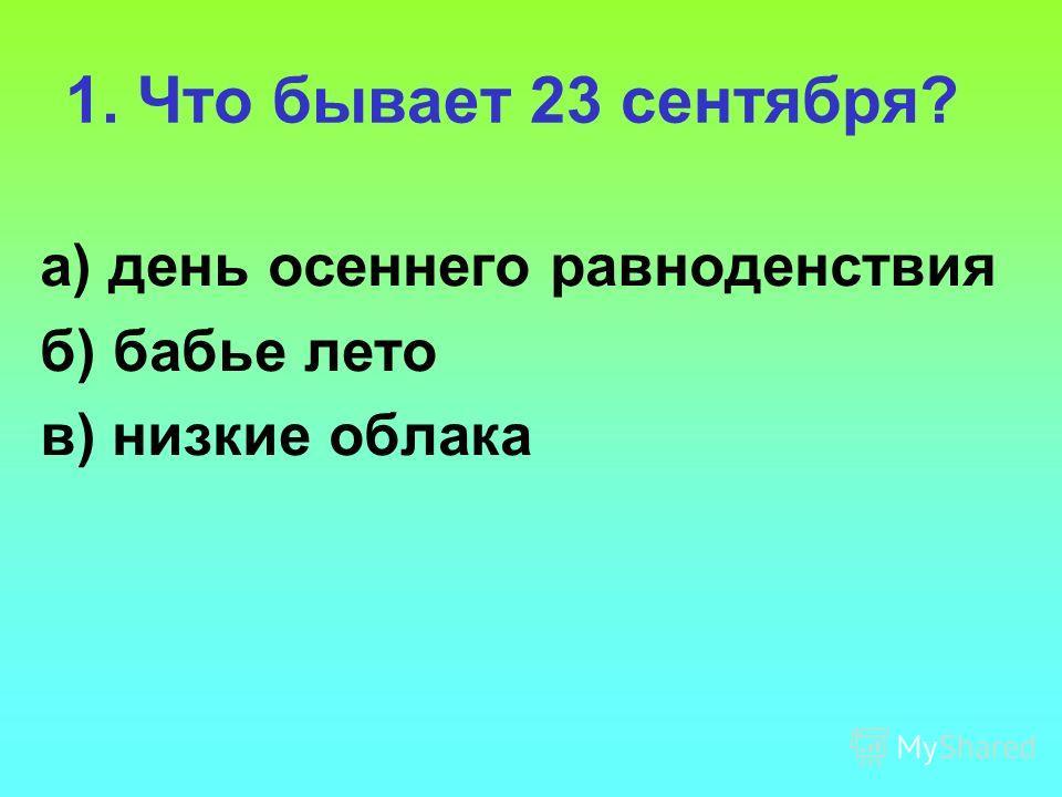 1. Что бывает 23 сентября? а) день осеннего равноденствия б) бабье лето в) низкие облака