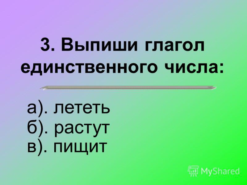 3. Выпиши глагол единственного числа: в). пищит а). лететь б). растут