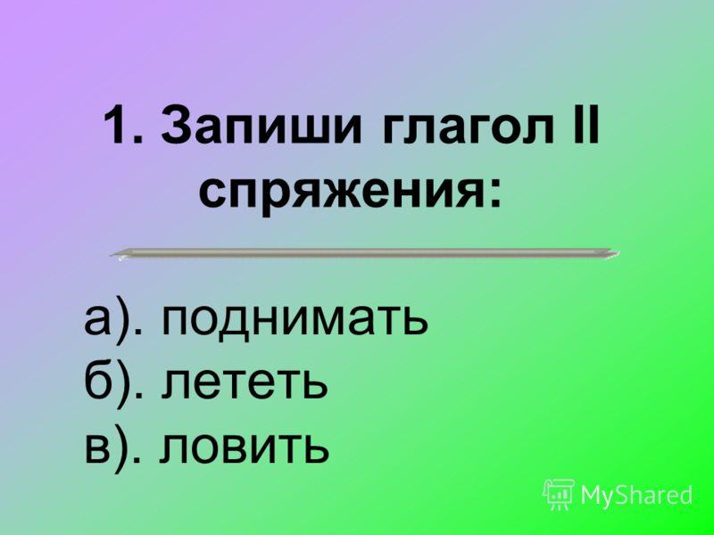 1. Запиши глагол II спряжения: а). поднимать б). лететь в). ловить