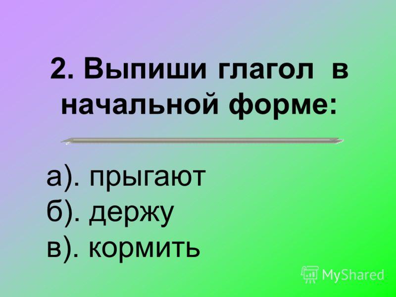 2. Выпиши глагол в начальной форме: а). прыгают б). держу в). кормить