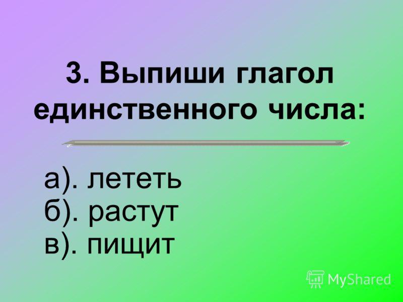 3. Выпиши глагол единственного числа: а). лететь б). растут в). пищит