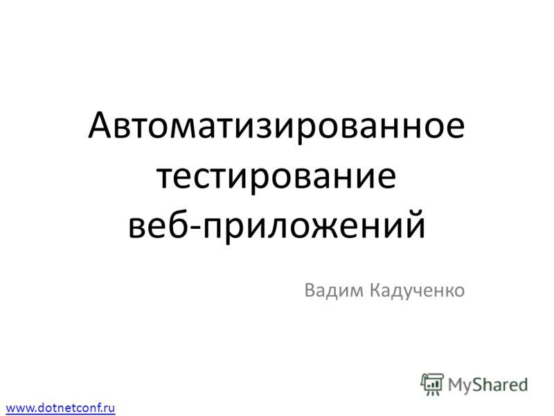 www.dotnetconf.ru Автоматизированное тестирование веб-приложений Вадим Кадученко