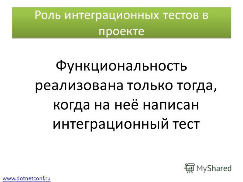 www.dotnetconf.ru Роль интеграционных тестов в проекте Функциональность реализована только тогда, когда на неё написан интеграционный тест