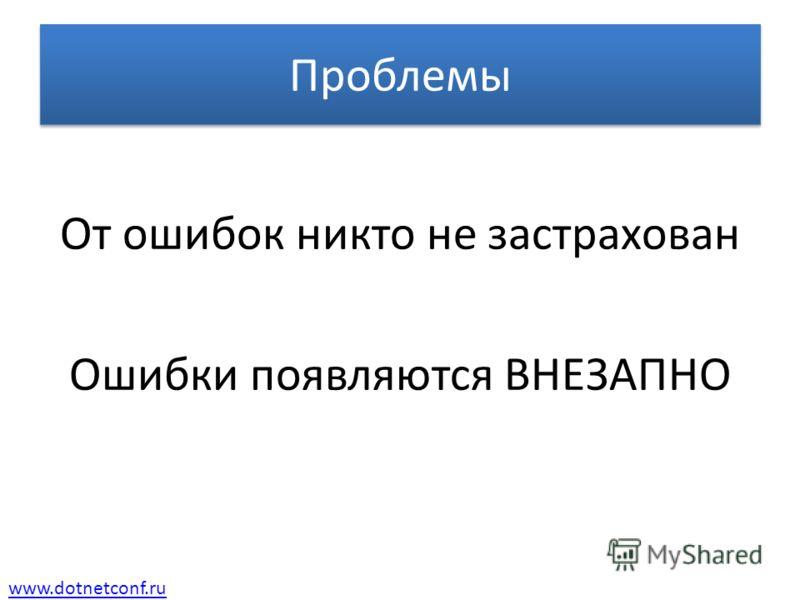 www.dotnetconf.ru Проблемы От ошибок никто не застрахован Ошибки появляются ВНЕЗАПНО