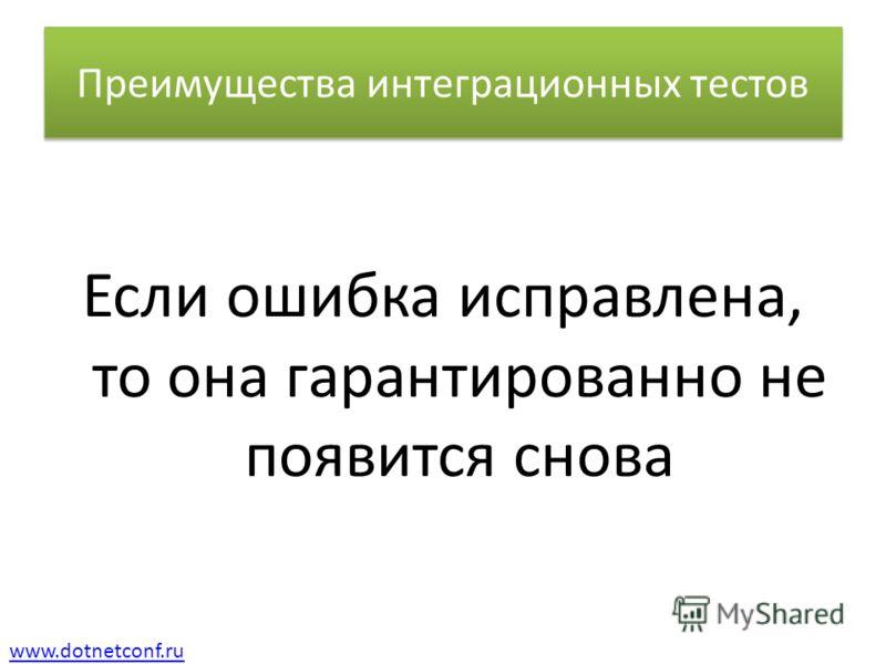 www.dotnetconf.ru Преимущества интеграционных тестов Если ошибка исправлена, то она гарантированно не появится снова