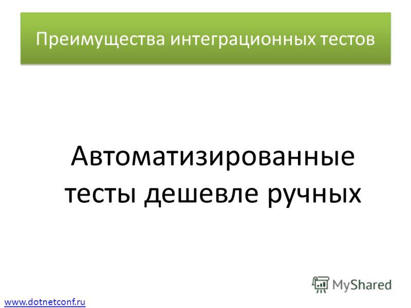 www.dotnetconf.ru Преимущества интеграционных тестов Автоматизированные тесты дешевле ручных