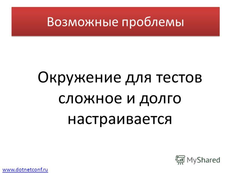 www.dotnetconf.ru Возможные проблемы Окружение для тестов сложное и долго настраивается