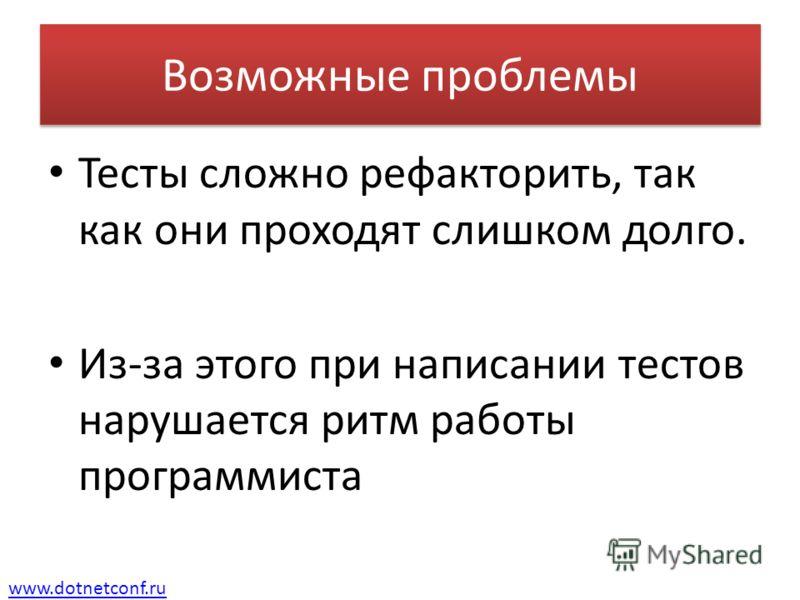 www.dotnetconf.ru Возможные проблемы Тесты сложно рефакторить, так как они проходят слишком долго. Из-за этого при написании тестов нарушается ритм работы программиста