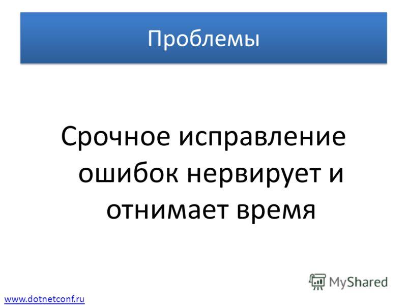 www.dotnetconf.ru Проблемы Срочное исправление ошибок нервирует и отнимает время