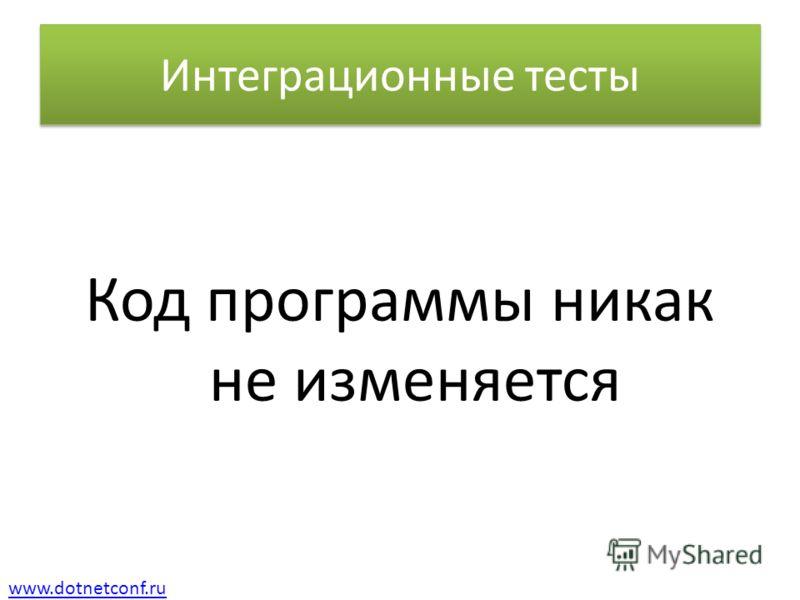 www.dotnetconf.ru Интеграционные тесты Код программы никак не изменяется