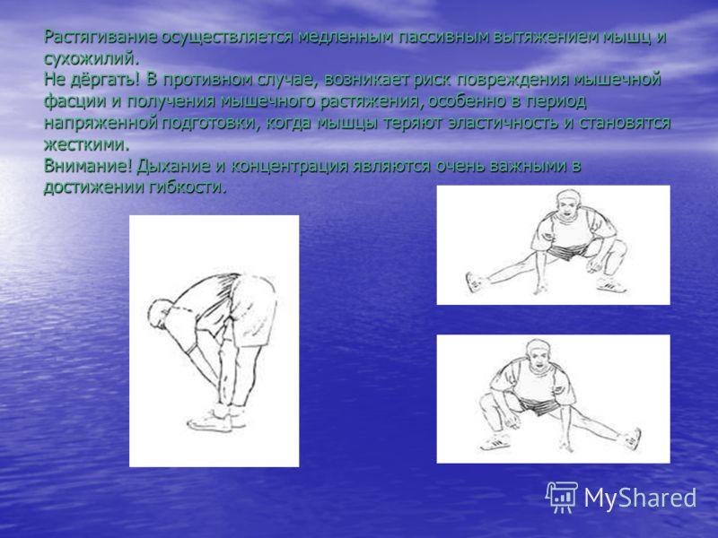 Растягивание осуществляется медленным пассивным вытяжением мышц и сухожилий. Не дёргать! В противном случае, возникает риск повреждения мышечной фасции и получения мышечного растяжения, особенно в период напряженной подготовки, когда мышцы теряют эла