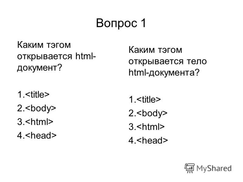Вопрос 1 Каким тэгом открывается html- документ? 1. 2. 3. 4. Каким тэгом открывается тело html-документа? 1. 2. 3. 4.