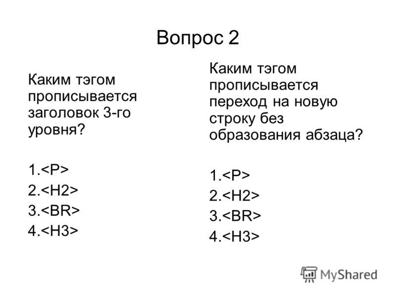 Вопрос 2 Каким тэгом прописывается заголовок 3-го уровня? 1. 2. 3. 4. Каким тэгом прописывается переход на новую строку без образования абзаца? 1. 2. 3. 4.