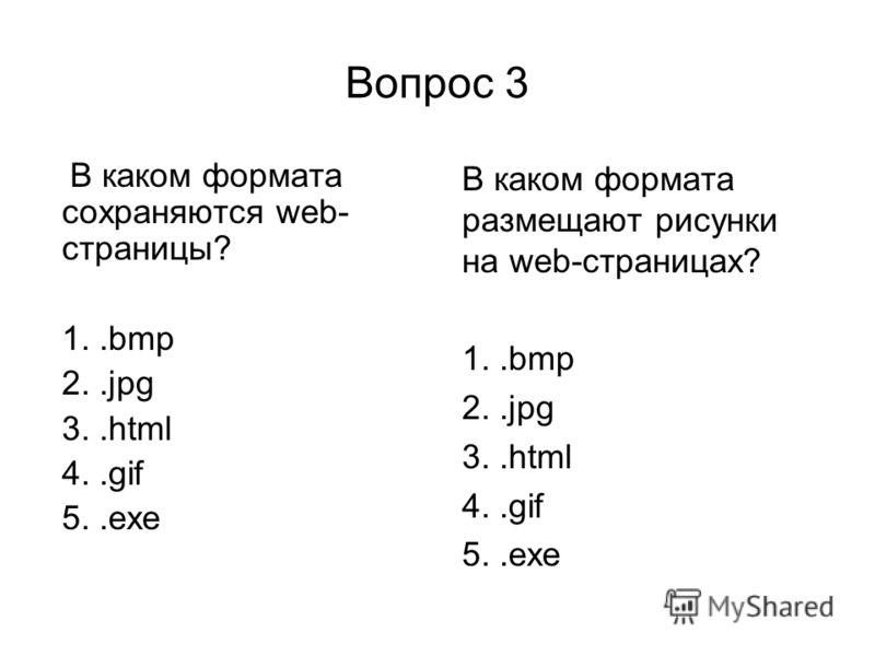 Вопрос 3 В каком формата сохраняются web- страницы? 1..bmp 2..jpg 3..html 4..gif 5..exe В каком формата размещают рисунки на web-страницах? 1..bmp 2..jpg 3..html 4..gif 5..exe