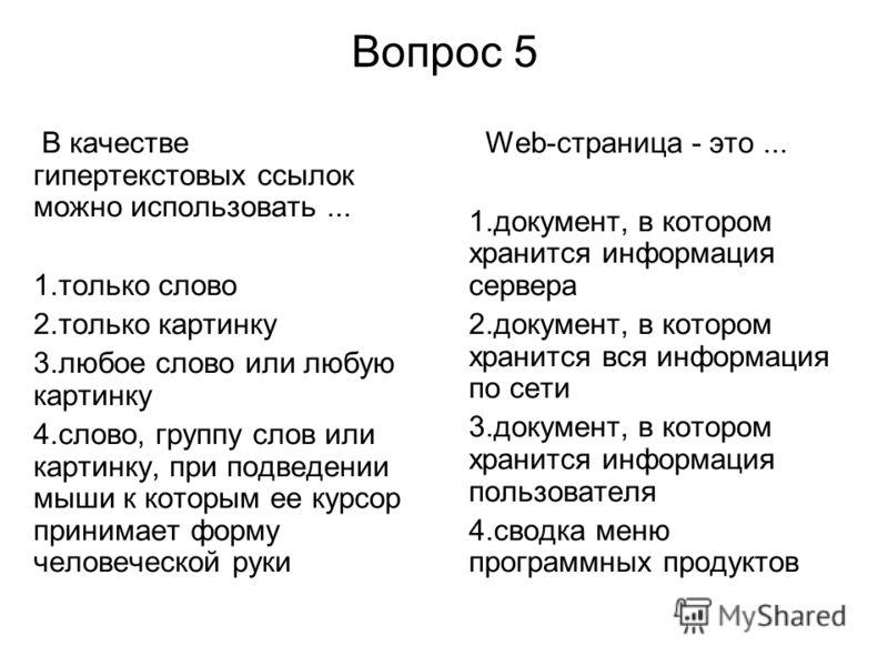 Вопрос 5 В качестве гипертекстовых ссылок можно использовать... 1.только слово 2.только картинку 3.любое слово или любую картинку 4.слово, группу слов или картинку, при подведении мыши к которым ее курсор принимает форму человеческой руки Web-страниц
