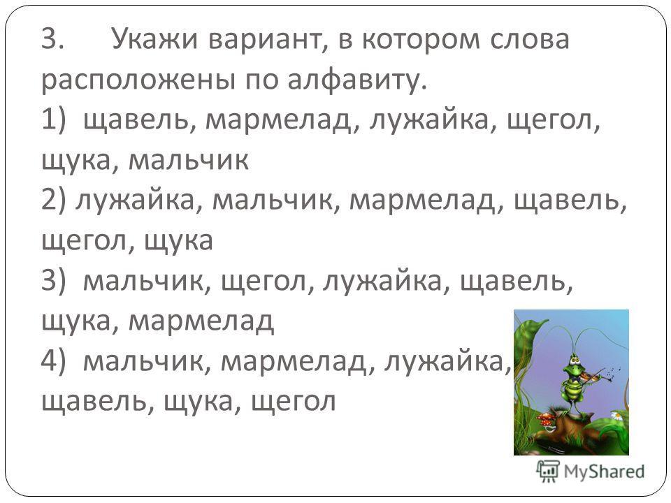 3. Укажи вариант, в котором слова расположены по алфавиту. 1) щавель, мармелад, лужайка, щегол, щука, мальчик 2) лужайка, мальчик, мармелад, щавель, щегол, щука 3) мальчик, щегол, лужайка, щавель, щука, мармелад 4) мальчик, мармелад, лужайка, щавель,