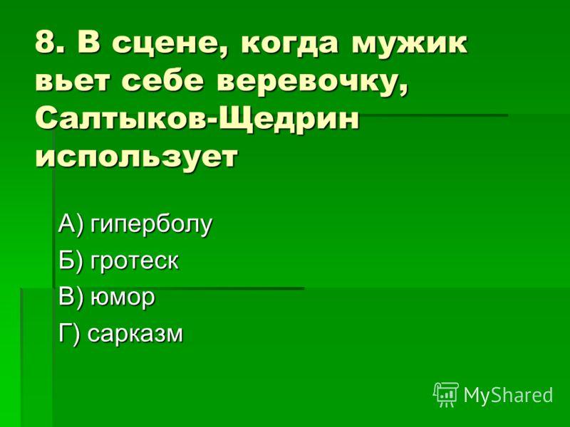 8. В сцене, когда мужик вьет себе веревочку, Салтыков-Щедрин использует А) гиперболу Б) гротеск В) юмор Г) сарказм
