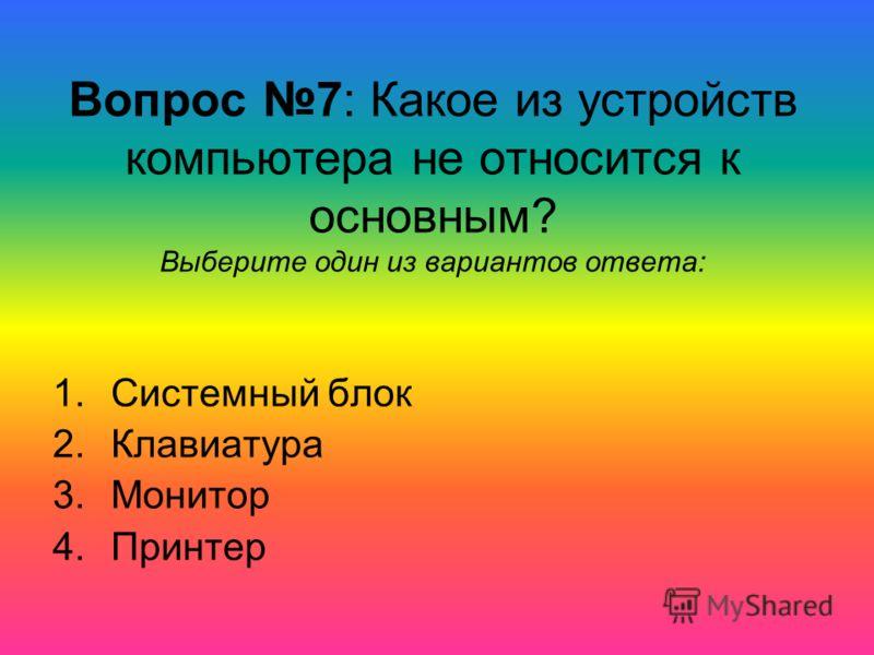 Вопрос 7: Какое из устройств компьютера не относится к основным? Выберите один из вариантов ответа: 1.Системный блок 2.Клавиатура 3.Монитор 4.Принтер