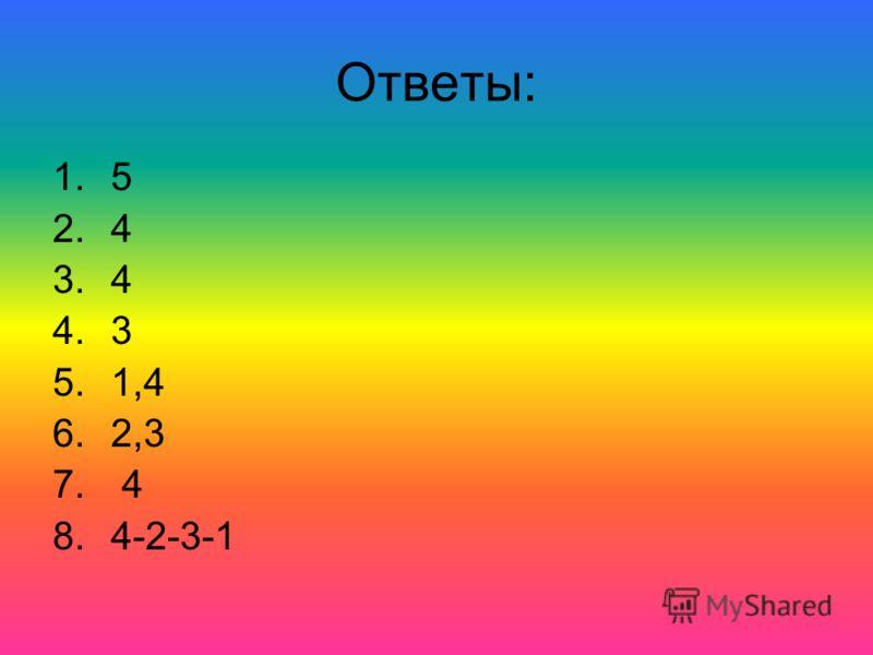 Ответы: 1.5 2.4 3.4 4.3 5.1,4 6.2,3 7. 4 8.4-2-3-1