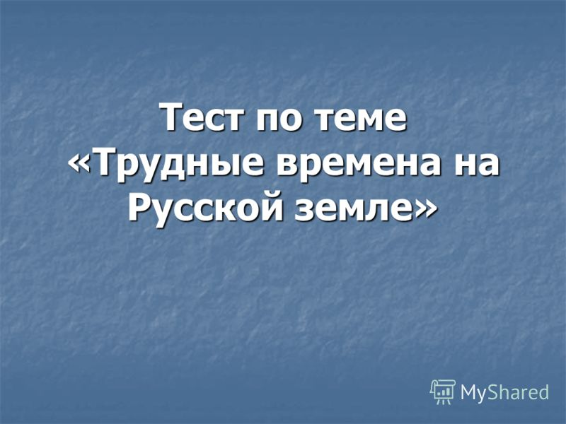 Тест по теме «Трудные времена на Русской земле»