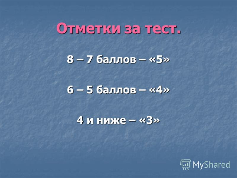 Отметки за тест. 8 – 7 баллов – «5» 6 – 5 баллов – «4» 4 и ниже – «3»