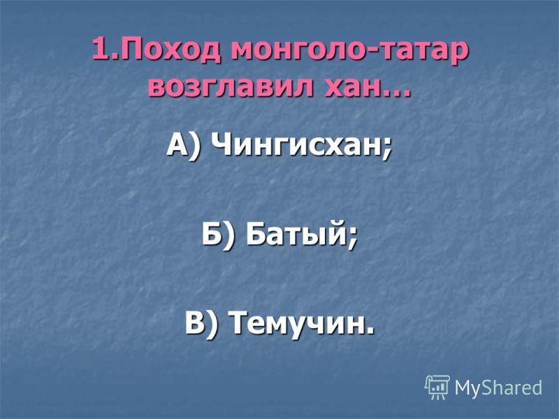 1.Поход монголо-татар возглавил хан… А) Чингисхан; Б) Батый; В) Темучин.