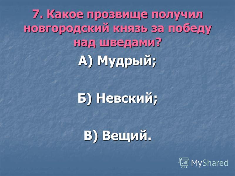 7. Какое прозвище получил новгородский князь за победу над шведами? А) Мудрый; Б) Невский; В) Вещий.