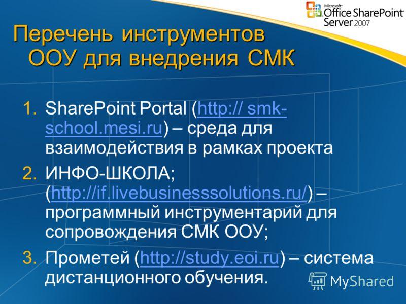 Перечень инструментов ООУ для внедрения СМК 1.SharePoint Portal (http:// smk- school.mesi.ru) – среда для взаимодействия в рамках проектаhttp:// smk- school.mesi.ru 2.ИНФО-ШКОЛА; (http://if.livebusinesssolutions.ru/) – программный инструментарий для