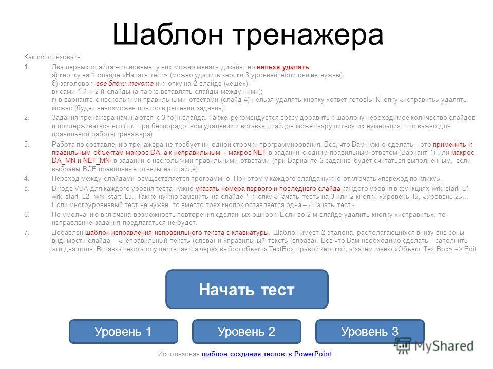 Шаблон тренажера Как использовать: 1.Два первых слайда – основные, у них можно менять дизайн, но нельзя удалять: а) кнопку на 1 слайде «Начать тест» (можно удалить кнопки 3 уровней, если они не нужны); б) заголовок, все блоки текста и кнопку на 2 сла