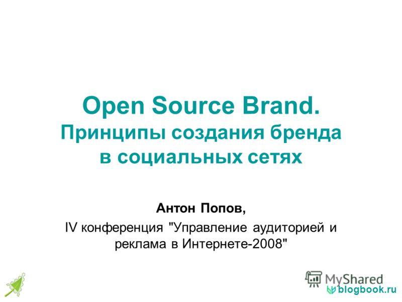 blogbook.ru Open Source Brand. Принципы создания бренда в социальных сетях Антон Попов, IV конференция Управление аудиторией и реклама в Интернете-2008