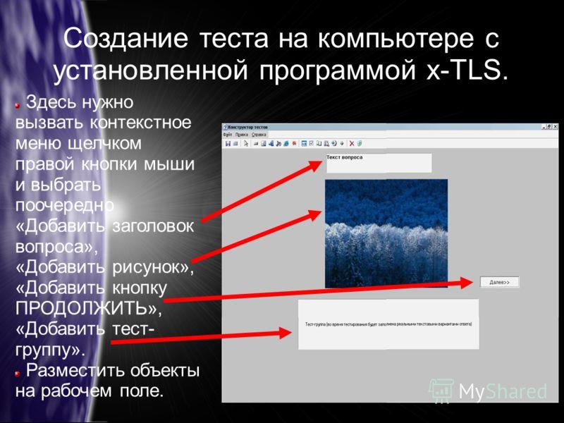 Создание теста на компьютере с установленной программой x-TLS. Здесь нужно вызвать контекстное меню щелчком правой кнопки мыши и выбрать поочередно «Добавить заголовок вопроса», «Добавить рисунок», «Добавить кнопку ПРОДОЛЖИТЬ», «Добавить тест- группу