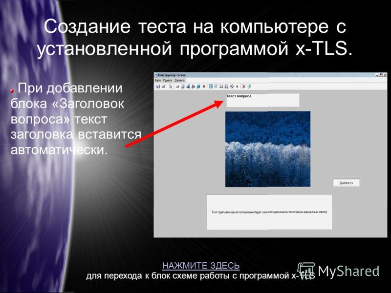 Создание теста на компьютере с установленной программой x-TLS. При добавлении блока «Заголовок вопроса» текст заголовка вставится автоматически. НАЖМИТЕ ЗДЕСЬ для перехода к блок схеме работы с программой x-TLS