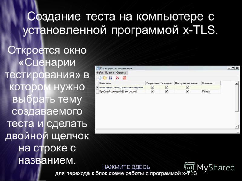 Создание теста на компьютере с установленной программой x-TLS. Откроется окно «Сценарии тестирования» в котором нужно выбрать тему создаваемого теста и сделать двойной щелчок на строке с названием. НАЖМИТЕ ЗДЕСЬ для перехода к блок схеме работы с про