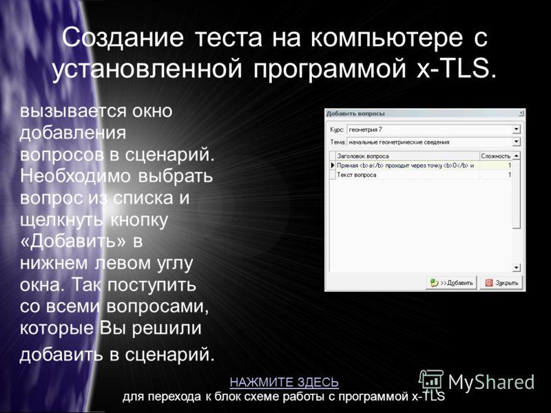 Создание теста на компьютере с установленной программой x-TLS. вызывается окно добавления вопросов в сценарий. Необходимо выбрать вопрос из списка и щелкнуть кнопку «Добавить» в нижнем левом углу окна. Так поступить со всеми вопросами, которые Вы реш