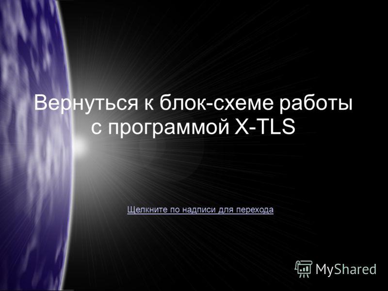 Вернуться к блок-схеме работы с программой X-TLS Щелкните по надписи для перехода