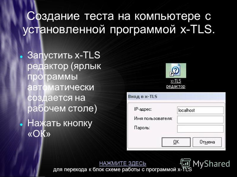 Создание теста на компьютере с установленной программой x-TLS. Запустить x-TLS редактор (ярлык программы автоматически создается на рабочем столе) Нажать кнопку «ОК» НАЖМИТЕ ЗДЕСЬ для перехода к блок схеме работы с программой x-TLS
