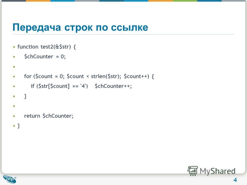 4 Передача строк по ссылке function test2(&$str) { $chCounter = 0; for ($count = 0; $count < strlen($str); $count++) { if ($str[$count] == '4') $chCounter++; } return $chCounter; }
