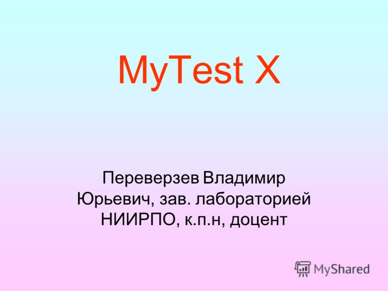 MyTest X Переверзев Владимир Юрьевич, зав. лабораторией НИИРПО, к.п.н, доцент
