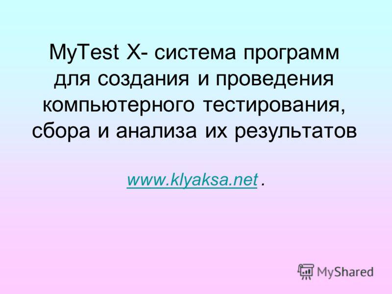 MyTest X- система программ для создания и проведения компьютерного тестирования, сбора и анализа их результатов www.klyaksa.netwww.klyaksa.net.
