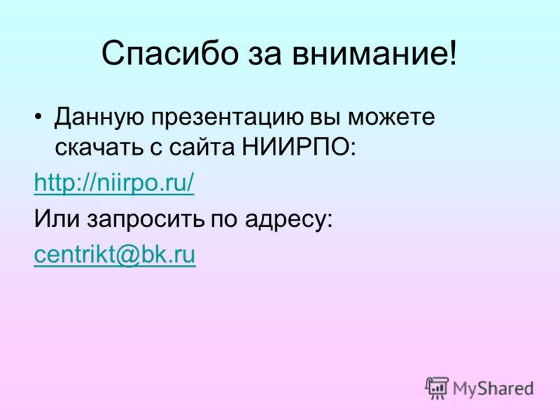 Спасибо за внимание! Данную презентацию вы можете скачать с сайта НИИРПО: http://niirpo.ru/ Или запросить по адресу: centrikt@bk.ru