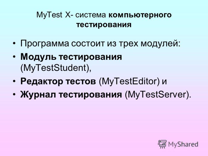 MyTest X- система компьютерного тестирования Программа состоит из трех модулей: Модуль тестирования (MyTestStudent), Редактор тестов (MyTestEditor) и Журнал тестирования (MyTestServer).