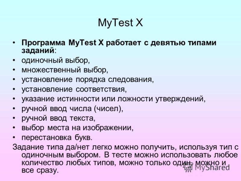 MyTest X Программа MyTest X работает с девятью типами заданий: одиночный выбор, множественный выбор, установление порядка следования, установление соответствия, указание истинности или ложности утверждений, ручной ввод числа (чисел), ручной ввод текс