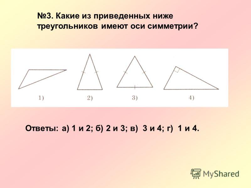 Ответы: а) 1 и 2; б) 2 и 3; в) 3 и 4; г) 1 и 4. 3. Какие из приведенных ниже треугольников имеют оси симметрии?
